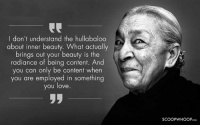 Remembering Zohra Sehgal on her third death anniversary. deathanniversary zohrasehgal quotes: I don't understand the hullabaloo  about inner beauty. What actually  brings out your beauty is the  radiance of being content. And  you can only be content when  you are employed in something  you love  YOU love  SCOOPWHOOPcoM Remembering Zohra Sehgal on her third death anniversary. deathanniversary zohrasehgal quotes