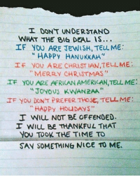 "Christmas, Tbh, and American: I DONT UNDERSTAND  WHAT THE BIG DEAL IS...  If you ARE JEWISH, TELL ME  ""HAPPY HANUKKAM.  f  yov ARE CHRISTIAN,TELL ME :  ""MERRY CHRISTMAS""  IF YOU ARE AFRICAN AMERILAN,TELL ME:  JoYoUS KWAN2AA  IF yoU DON T PREFER THOSE, TELL ME:  ""HAPPy HOUDAYS""  I WIL NOT BE OFFENDED.  I WIL BE THANKFUL THAT  You TOOK THE TIME TO  SAV SOMETHING NICe To ME <p>TBH, I've never met an African-American who gave a fart about Kwanzaa.</p>"