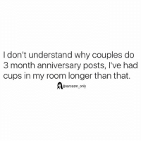 Funny, Memes, and Sarcasm: I don't understand why couples do  3 month anniversary posts, l've had  cups in my room longer than that.  @sarcasm_only SarcasmOnly