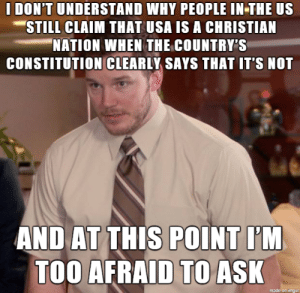 Church, Constitution, and Imgur: I DON'T UNDERSTAND WHY PEOPLE IN THE US  STILL CLAIM THAT USA IS A CHRISTIAN  NATION WHEN THE COUNTRY,Si  CONSTITUTION CLEARLY SAYS THAT IT'S NOT  AND AT TH'S POINTIM  TOO AFRAID TOASK  made on Imgur Separation of church and state