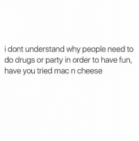 Drugs, Memes, and Party: i dont understand why people need to  do drugs or party in order to have fun,  have you tried mac n cheese mac and cheese is truly all i need to have fun (@mytherapistsays)