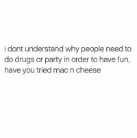 Drugs, Memes, and Party: i dont understand why people need to  do drugs or party in order to have fun,  have you tried mac n cheese ok but have you tried it???? (@mytherapistsays)