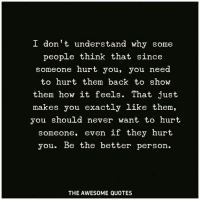 I Don T Understand Why Some People Think That Since Someone Hurt You You Need To Hurt Them Back To Show Them How It Feels That Just Makes You Exactly Like Them You