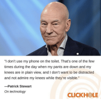 "Plain View: ""I don't use my phone on the toilet. That's one of the few  times during the day when my pants are down and my  knees are in plain view, and I don't want to be distracted  and not admire my knees while they're visible.""  -Patrick Stewart  On technology  CLICKHOLE"