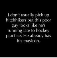 Dank, Run, and Ups: I don't usually pick up  hitchhikers but this poor  guy looks like he's  running late to hockey  practice. He already has  his mask on