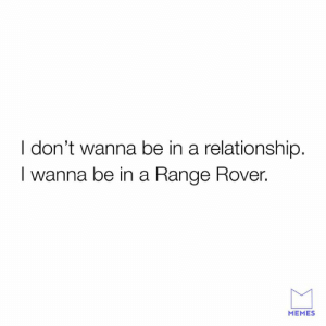 A Rangelationhip Rover.: I don't wanna be in a relationship.  I wanna be in a Range Rover.  MEMES A Rangelationhip Rover.