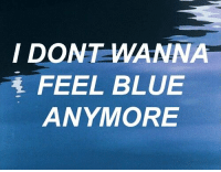Dank, Blue, and Blues: I DONT WANNA  FEEL BLUE  ANYMORE