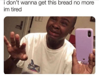 Funny, Bread, and You: i don't wanna get this bread no more  im tired You better not scroll by this post without commenting GM