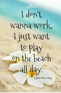 I Don't Wanna Work I Just Want to Play for the Beach All ...