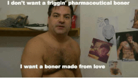 boner: I don't want a friggin' pharmaceutical boner  I want a boner made from love