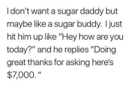 "😂😂 that is the ideal sugar daddy: I don't want a sugar daddy but  maybe like a sugar buddy. Ijust  hit him up like ""Hey how are you  today?"" and he replies ""Doing  great thanks for asking here's  $7,000 😂😂 that is the ideal sugar daddy"