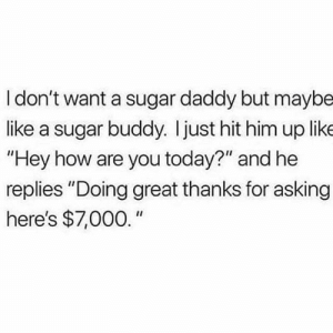 "Memes, Sugar, and Today: I don't want a sugar daddy but maybe  like a sugar buddy. Ijust hit him up like  ""Hey how are you today?"" and he  replies ""Doing great thanks for asking  here's $7,000."""