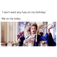 Birthday, Memes, and 🤖: 'I don't want any fuss on my birthday  Me on my bday: Legit I want people in neighbouring towns to know it's my birthday 💅🏼👑(@betches)
