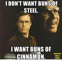 Kitties, Memes, and youtube.com: I DON'T WANT BUNS OF  STEEL.  WANT BUNS OF  ANGRY KITTY  CINNAMON  NEEDSA https://www.youtube.com/watch?v=uj72jRFfV6w