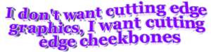 Tumblr, Blog, and Http: I don't want cutting edge  graphics, I want cutting  edge cheekbones animatedtext:requested by  sparklesandspace