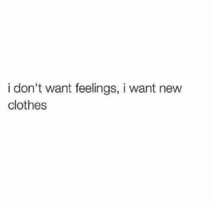 Clothes, Nev, and Feelings: i don't want feelings, i want nev  clothes