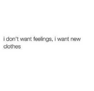 Clothes, New, and Feelings: i don't want feelings, i want new  clothes