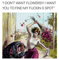 "g spot: ""I DON'T WANT FLOWERS!!! I WANT  YOU TO FIND MY FUCKIN G SPOT"""