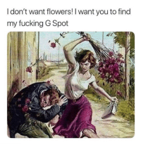 g spot: I don't want flowers! I want you to find  my fucking G Spot