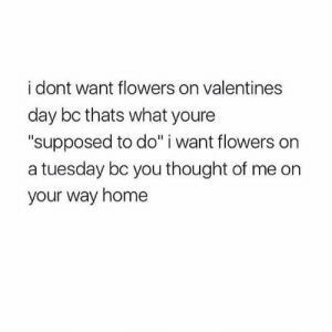 """Valentine's Day: i dont want flowers on valentines  day bc thats what youre  """"supposed to do"""" i want flowers on  a tuesday bc you thought of me on  your way home"""