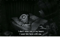 here with me: I don't want him in my heart.  I want him here with me.