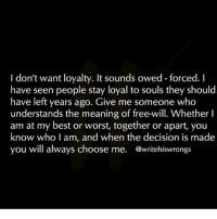 I don't want loyalty. It sounds owed-forced. I  have seen people stay loyal to souls they should  have left years ago. Give me someone who  understands the meaning of free-will. Whether I  am at my best or worst, together or apart, you  know who I am, and when the decision is made  you will always choose me  @writehiswrongs