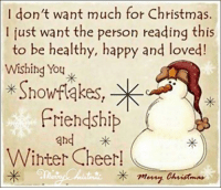 For more awesome holiday and fun pictures go to... www.snowflakescottage.com: I don't want much for Christmas.  I just want the person reading this  to be healthy, happy and loved  Wishing You  Showfakes  Friendship  and  Winter Cheer  X meny. For more awesome holiday and fun pictures go to... www.snowflakescottage.com