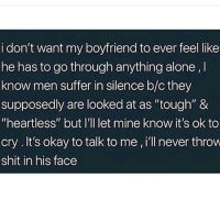 """Being Alone, Memes, and Shit: i don't want my boyfriend to ever feel like  he has to go through anything alone,  know men suffer in silence b/c they  supposedly are looked at as """"tough"""" &  """"heartless"""" but I'll let mine know it's ok to  cry.It's okay to talk to me , i'll never throvw  shit in his face tag someone"""