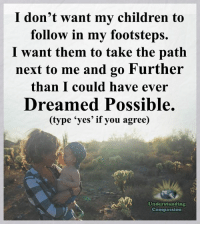 """Understanding Compassion <3  """"My greatest wish is that my kids always know how much I love them, and that they walk through the rest of their life knowing I'll always be there for them in any way I can."""" <3: I don't want my children to  follow in my footsteps.  I want them to take the path  next to me and go Further  than I could have ever  Dreamed Possible  (type 'yes' if you agree)  Understanding  Compassion Understanding Compassion <3  """"My greatest wish is that my kids always know how much I love them, and that they walk through the rest of their life knowing I'll always be there for them in any way I can."""" <3"""