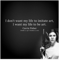 December 27: I don't want my life to imitate art,  I want my life to be art.  Carrie Fisher  (October 21, 1956 December 27, 2016)