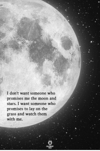 Moon, Stars, and Watch: I don't want someone who  promises me the moon and  stars. I want someone who  promises to lay on the  grass and watch them  with me.