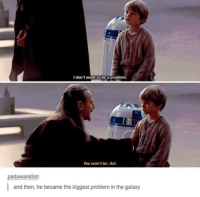 """<p><a href=""""http://scifiseries.tumblr.com/post/160779544404/qui-gon-really-did-fuck-up"""" class=""""tumblr_blog"""">scifiseries</a>:</p>  <blockquote><p>Qui Gon really did fuck up.</p></blockquote>: I don't want to be a problem  You won't be, Ani  padawanidiot  and then, he became the biggest problem in the galaxy <p><a href=""""http://scifiseries.tumblr.com/post/160779544404/qui-gon-really-did-fuck-up"""" class=""""tumblr_blog"""">scifiseries</a>:</p>  <blockquote><p>Qui Gon really did fuck up.</p></blockquote>"""