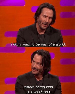 positive-memes:Keanu being Keanu again: I don't want to be part of a world,  where being kind  is a weakness. positive-memes:Keanu being Keanu again