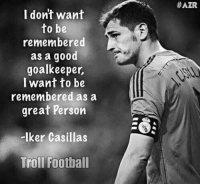 Memes, Iker Casillas, and 🤖: I dont want  to be  remembered  as a good  goalkeeper,  I want to be  remembered as a  great person  Iker Casillas  Troll Football  HAZR Iker Casillas 🙌