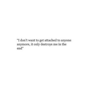 "In the End, Get, and The End: ""I don't want to get attached to anyone  anymore, it only destroys me in the  end"""