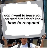 Memes, How To, and 🤖: i don't want to leave you  on read but i don't knoW  how to respond Dm to this person