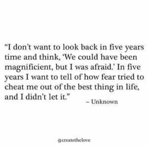 "look back: ""I don't want to look back in five years  time and think, 'We could have been  magnificient, but I was afraid.' In five  years I want to tell of how fear tried to  cheat me out of the best thing in life,  and I didn't let it.""  Unknown  @createthelove"