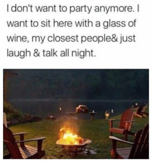 Parties just ain't doin it no more.: I don't want to party anymore.I  want to sit here with a glass of  wine, my closest people& just  laugh & talk all night. Parties just ain't doin it no more.
