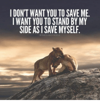 You, Saved, and Stand: I DONT WANT YOU TO SAVE ME  I WANT YOU TO STAND BY MY  SIDE AS I SAVE MYSELF  THECLASSYPEOPLE