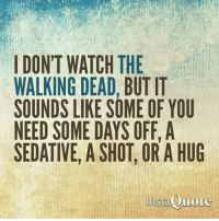 Memes, Walking Dead, and Watch: I DON'T WATCH THE  WALKING DEAD, BUT IT  SOUNDS LIKE SOME OF YOU  NEED SOME DAYS OFF, A  SEDATIVE, A SHOT, OR A HUG  InstaOuote