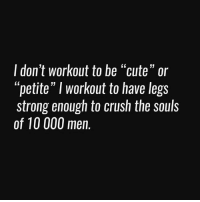 """I don't workout to be """"cute"""" or  """"petite"""" I workout to have legs  strong enough to crush the souls  of 10 000 men. Lololol 💀🤣💪🏻"""