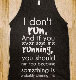 Run, Tumblr, and Blog: I don't  yUn.  And  ever see me  styou  YUnning,  you should  run too because  something is  probably chasing me. srsfunny:I Don't Run Shirt - $9.99