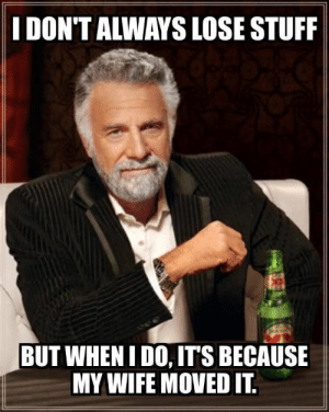 Stuff, Husband, and Wife: I DON'TALWAYS LOSE STUFF  BUT WHENIDO, IT'S BECAUSE  MY WIFE MOVED IT. As a husband, can confirm