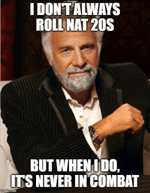 Dice, DnD, and Never: I DONTALWAYS  ROLL NAT 20S  BUT WHEN IDO,  ITS NEVER IN COMBAT  imgflip.com It's the dice, has to be.