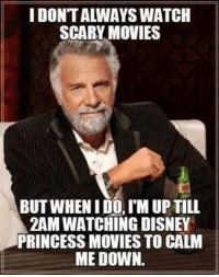 calms me down: I DONTALWAYS WATCH  SCARY MOVIES  BUT WHEN IDO, IM UP TILL  2AM WATCHING DISNEY  PRINCESS MOVIES TO CALM  ME DOWN.