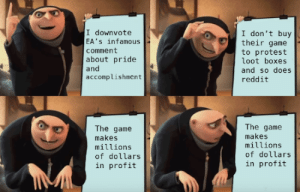 Protest, Reddit, and The Game: I downvote  EA's infamous  comment  about pride  and  accomplishment  I don't buy  their game  to protest  loot boxes  and so does  reddit  The game  makes  millions  of dollars  in profit  The game  makes  millions  of dollars  in profit