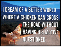 Chicken, Cross, and World: I DREAM OF A BETTER WORLD  WHERE A CHICKEN CAN CROSS  THE ROAD WITHOUT  HAVING HIS MOTIVE  QUESTIONED