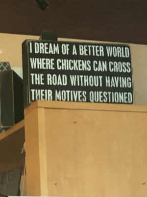 Saw this at my local coffee shop: I DREAM OF A BETTER WORLD  WHERE CHICKENS CAN CROSS  THE ROAD WITHOUT HAVING  THEIR MOTIVES QUESTIONED Saw this at my local coffee shop