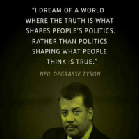 "Memes, Neil deGrasse Tyson, and 🤖: ""I DREAM OF A WORLD  WHERE THE TRUTH IS WHAT  SHAPES PEOPLE'S POLITICS.  RATHER THAN POLITICS  SHAPING WHAT PEOPLE  THINK IS TRUE.""  NEIL DEGRASSE TYSON"