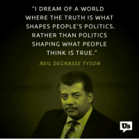 "Memes, Neil deGrasse Tyson, and Politics: ""I DREAM OF A WORLD  WHERE THE TRUTH IS WHAT  SHAPES PEOPLE'S POLITICS.  RATHER THAN POLITICS  SHAPING WHAT PEOPLE  THINK IS TRUE.""  NEIL DEGRASSE TYSON  Us Yep."